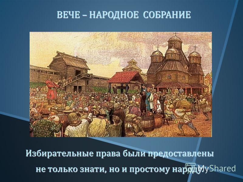 ВЕЧЕ – НАРОДНОЕ СОБРАНИЕ ВЕЧЕ – НАРОДНОЕ СОБРАНИЕ Избирательные права были предоставлены не только знати, но и простому народу.