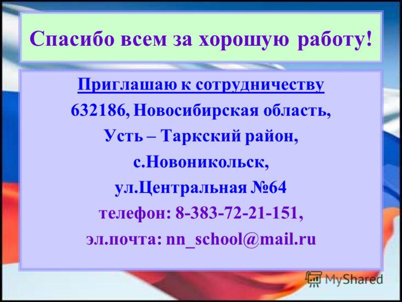 Спасибо всем за хорошую работу! Приглашаю к сотрудничеству 632186, Новосибирская область, Усть – Таркский район, с.Новоникольск, ул.Центральная 64 телефон: 8-383-72-21-151, эл.почта: nn_school@mail.ru