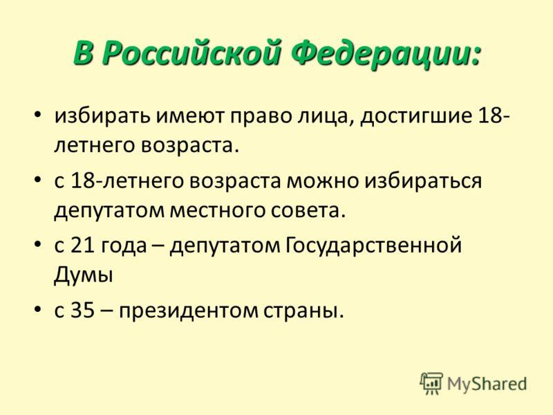 В Российской Федерации: избирать имеют право лица, достигшие 18- летнего возраста. с 18-летнего возраста можно избираться депутатом местного совета. с 21 года – депутатом Государственной Думы с 35 – президентом страны.