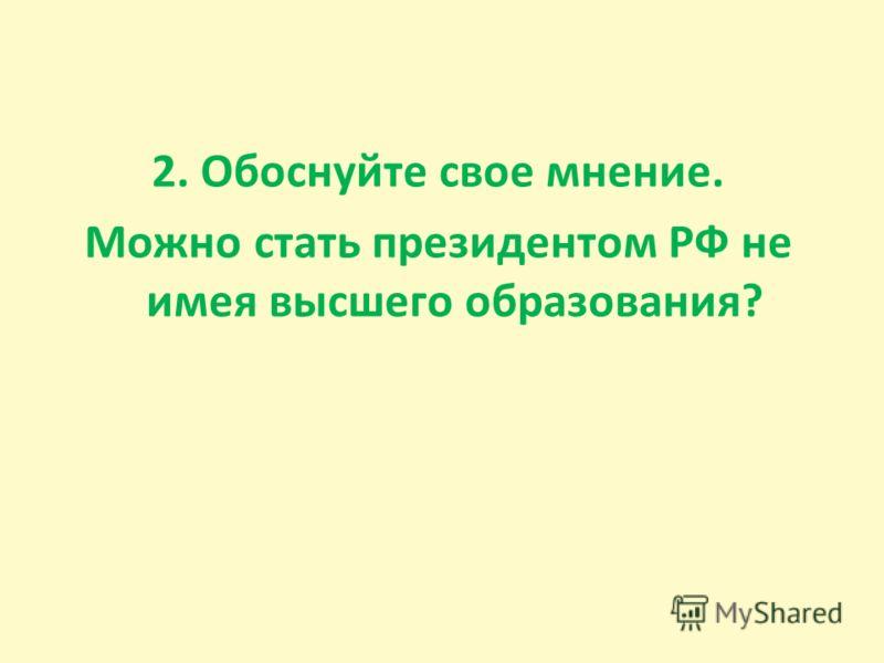 2. Обоснуйте свое мнение. Можно стать президентом РФ не имея высшего образования?