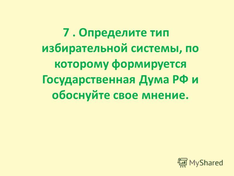 7. Определите тип избирательной системы, по которому формируется Государственная Дума РФ и обоснуйте свое мнение.