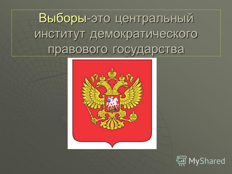 Выборы-это центральный институт демократического правового государства