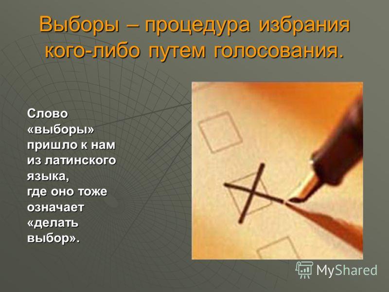 Выборы – процедура избрания кого-либо путем голосования. Слово «выборы» пришло к нам из латинского языка, где оно тоже означает «делать выбор».