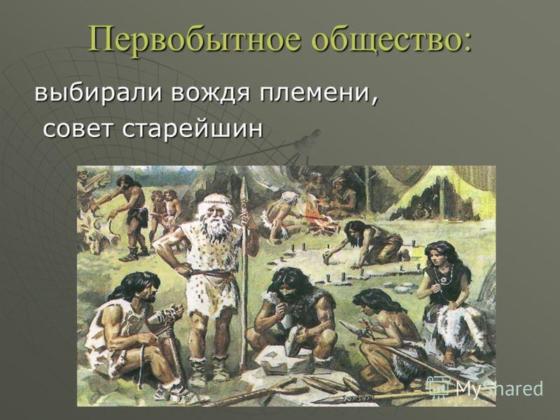 Первобытное общество: выбирали вождя племени, совет старейшин совет старейшин