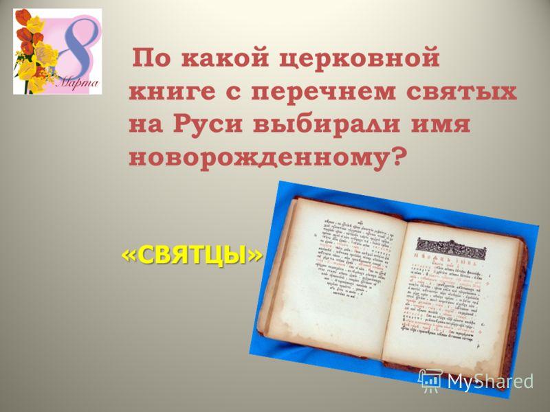 По какой церковной книге с перечнем святых на Руси выбирали имя новорожденному? «СВЯТЦЫ»