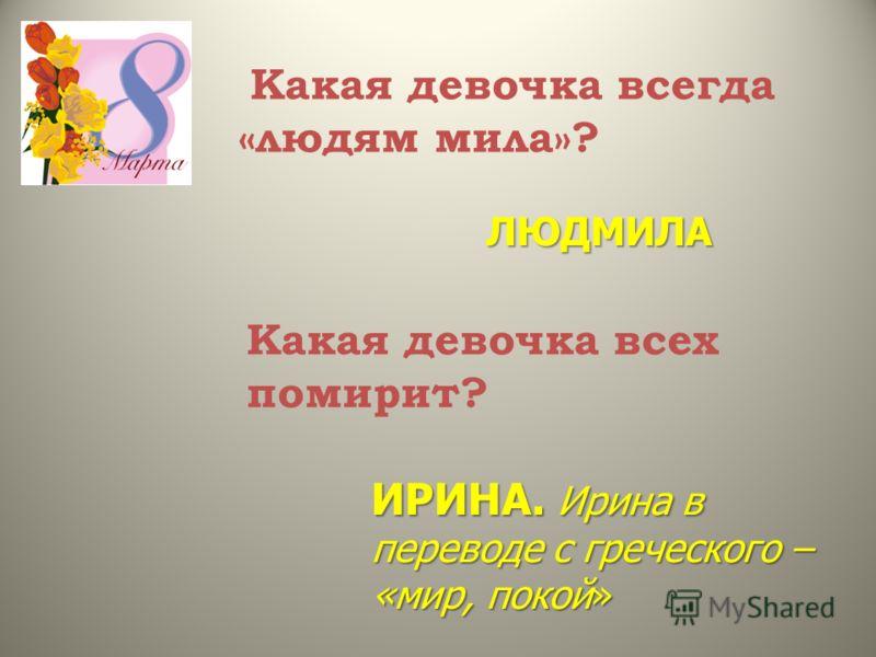 Какая девочка всегда «людям мила»? ЛЮДМИЛА Какая девочка всех помирит? ИРИНА. Ирина в переводе с греческого – «мир, покой»