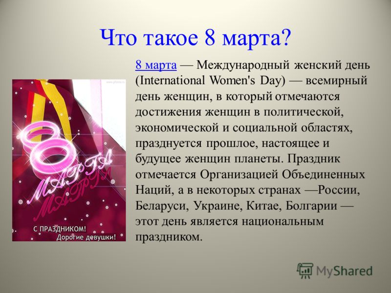 Что такое 8 марта? 8 марта8 марта Международный женский день (International Women's Day) всемирный день женщин, в который отмечаются достижения женщин в политической, экономической и социальной областях, празднуется прошлое, настоящее и будущее женщи