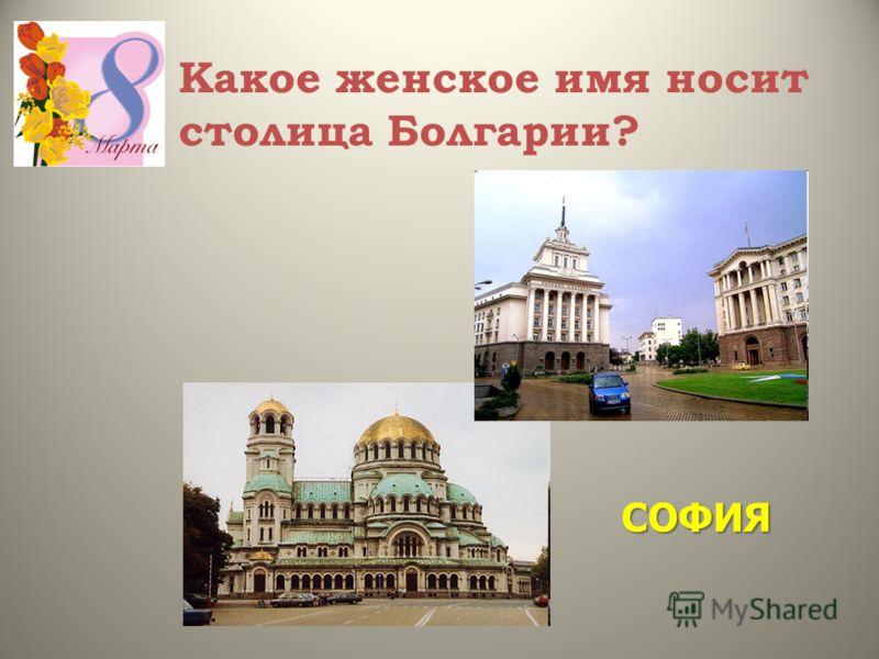 Какое женское имя носит столица Болгарии? СОФИЯ