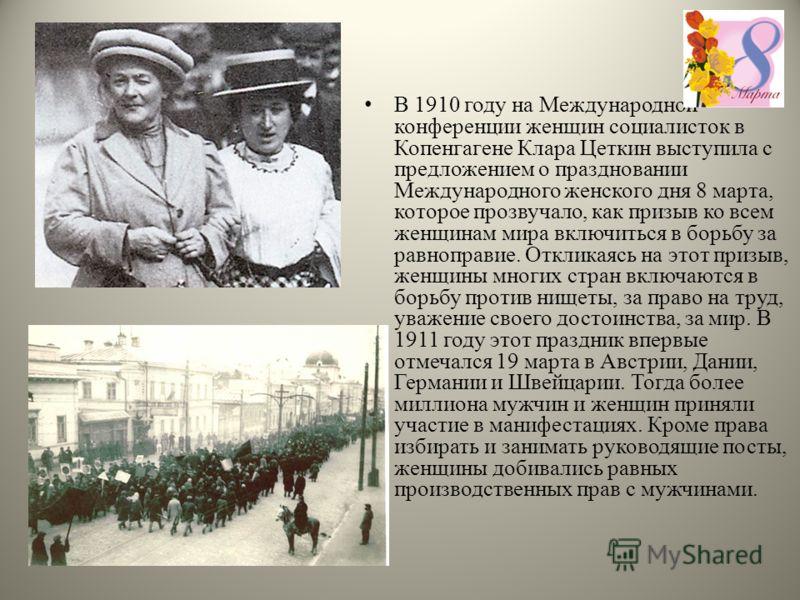 В 1910 году на Международной конференции женщин социалисток в Копенгагене Клара Цеткин выступила с предложением о праздновании Международного женского дня 8 марта, которое прозвучало, как призыв ко всем женщинам мира включиться в борьбу за равноправи