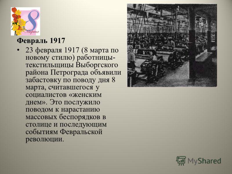 Февраль 1917 23 февраля 1917 (8 марта по новому стилю) работницы- текстильщицы Выборгского района Петрограда объявили забастовку по поводу дня 8 марта, считавшегося у социалистов «женским днем». Это послужило поводом к нарастанию массовых беспорядков