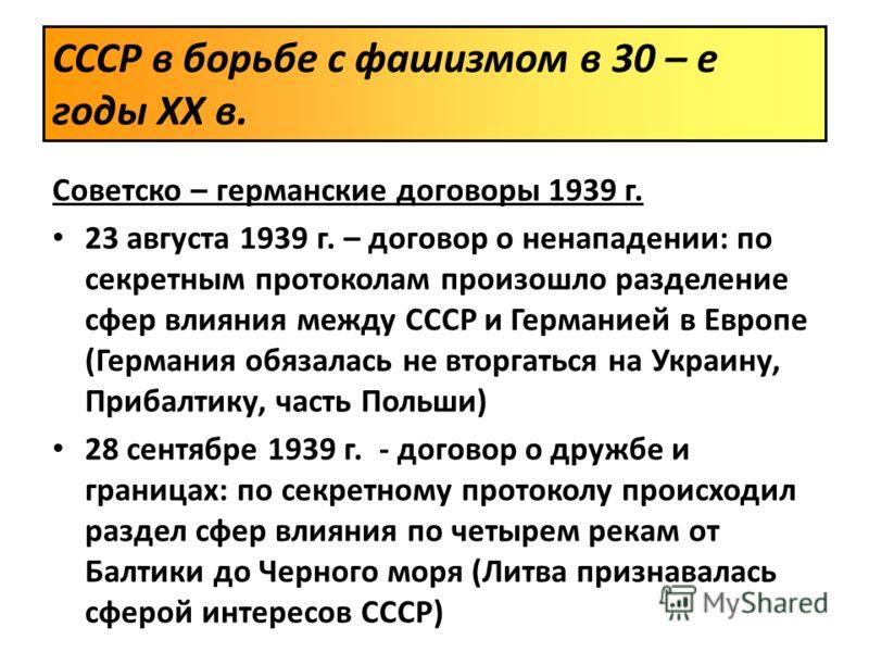 Советско – германские договоры 1939 г. 23 августа 1939 г. – договор о ненападении: по секретным протоколам произошло разделение сфер влияния между СССР и Германией в Европе (Германия обязалась не вторгаться на Украину, Прибалтику, часть Польши) 28 се