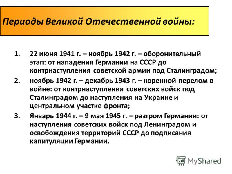 Периоды Великой Отечественной войны: 1.22 июня 1941 г. – ноябрь 1942 г. – оборонительный этап: от нападения Германии на СССР до контрнаступления советской армии под Сталинградом; 2.ноябрь 1942 г. – декабрь 1943 г. – коренной перелом в войне: от контр