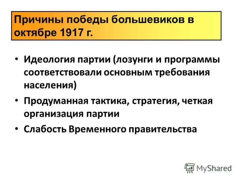 Идеология партии (лозунги и программы соответствовали основным требования населения) Продуманная тактика, стратегия, четкая организация партии Слабость Временного правительства Причины победы большевиков в октябре 1917 г.