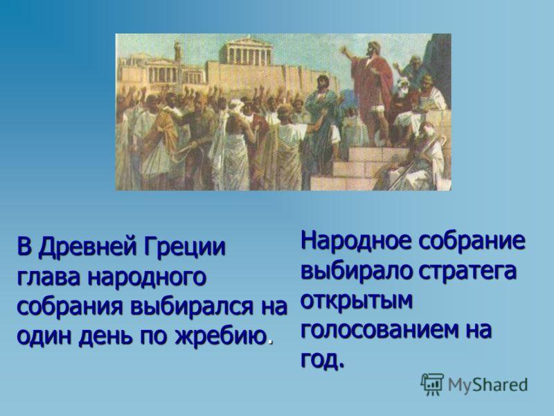 В Древней Греции глава народного собрания выбирался на один день по жребию. Народное собрание выбирало стратега открытым голосованием на год.