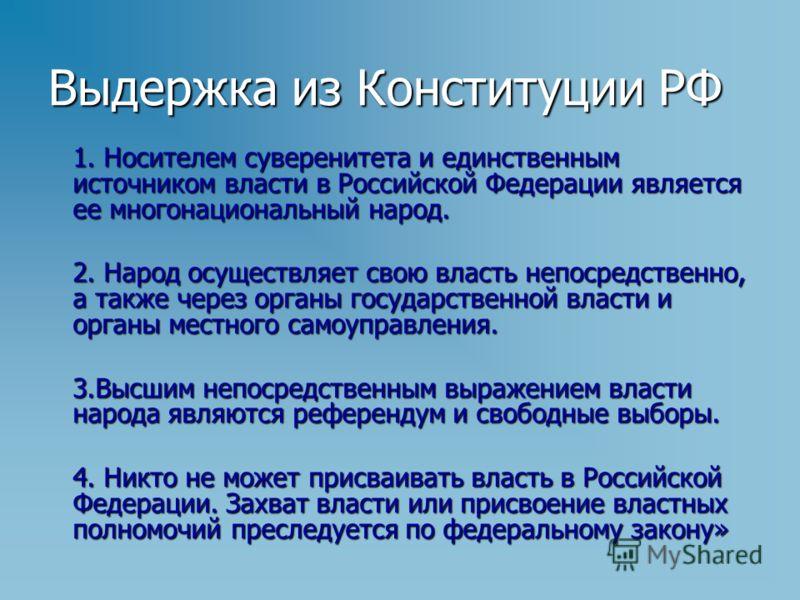Выдержка из Конституции РФ 1. Носителем суверенитета и единственным источником власти в Российской Федерации является ее многонациональный народ. 2. Народ осуществляет свою власть непосредственно, а также через органы государственной власти и органы