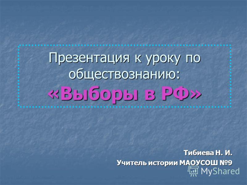 Презентация к уроку по обществознанию: «Выборы в РФ» Тибиева Н. И. Учитель истории МАОУСОШ 9