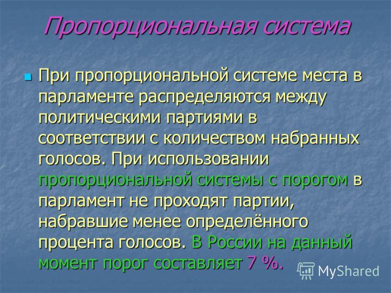 Пропорциональная система При пропорциональной системе места в парламенте распределяются между политическими партиями в соответствии с количеством набранных голосов. При использовании пропорциональной системы с порогом в парламент не проходят партии,