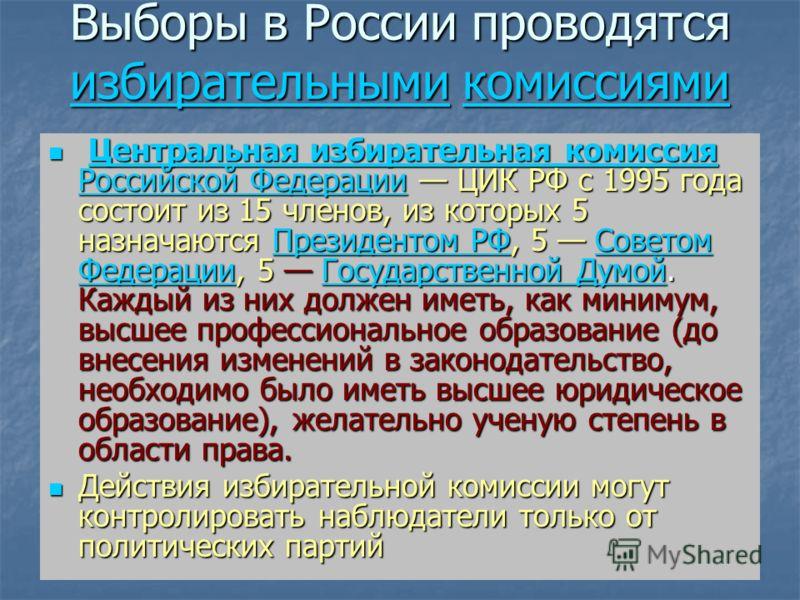 Выборы в России проводятся избирательными комиссиями избирательнымикомиссиями избирательнымикомиссиями Центральная избирательная комиссия Российской Федерации ЦИК РФ с 1995 года состоит из 15 членов, из которых 5 назначаются Президентом РФ, 5 Советом