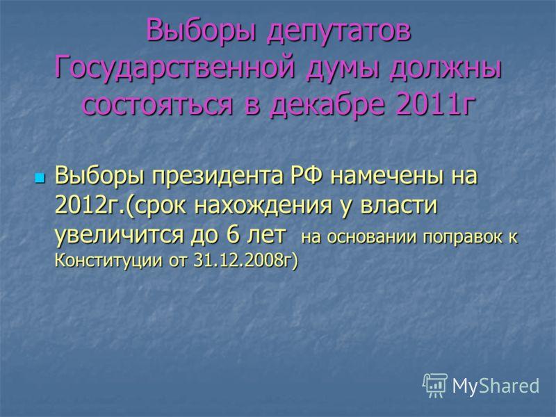Выборы депутатов Государственной думы должны состояться в декабре 2011г Выборы президента РФ намечены на 2012г.(срок нахождения у власти увеличится до 6 лет на основании поправок к Конституции от 31.12.2008г) Выборы президента РФ намечены на 2012г.(с