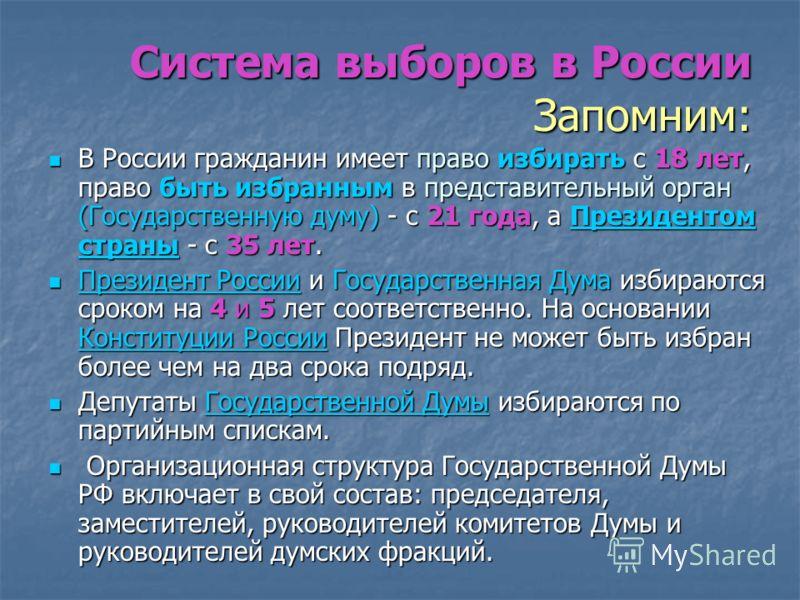 Система выборов в России Запомним: В России гражданин имеет право избирать с 18 лет, право быть избранным в представительный орган (Государственную думу) - с 21 года, а Президентом страны - с 35 лет. В России гражданин имеет право избирать с 18 лет,
