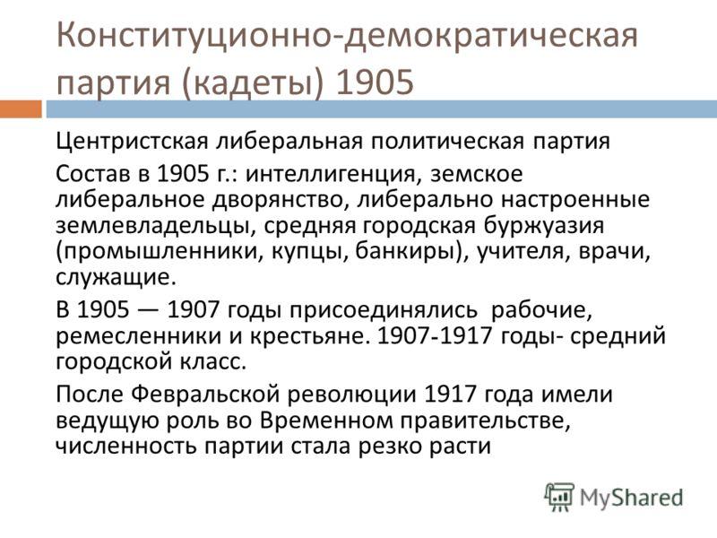 Конституционно - демократическая партия ( кадеты ) 1905 Центристская либеральная политическая партия Состав в 1905 г.: интеллигенция, земское либеральное дворянство, либерально настроенные землевладельцы, средняя городская буржуазия ( промышленники,