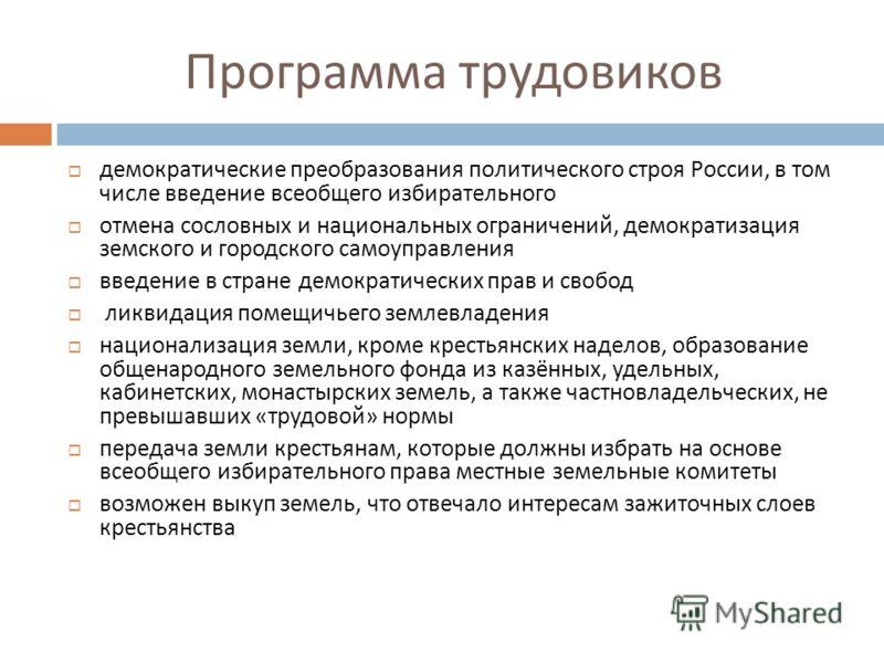Программа трудовиков демократические преобразования политического строя России, в том числе введение всеобщего избирательного отмена сословных и национальных ограничений, демократизация земского и городского самоуправления введение в стране демократи
