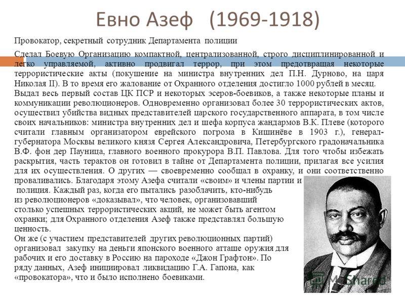 Евно Азеф (1969-1918) Провокатор, секретный сотрудник Департамента полиции Сделал Боевую Организацию компактной, централизованной, строго дисциплинированной и легко управляемой, активно продвигал террор, при этом предотвращая некоторые террористическ