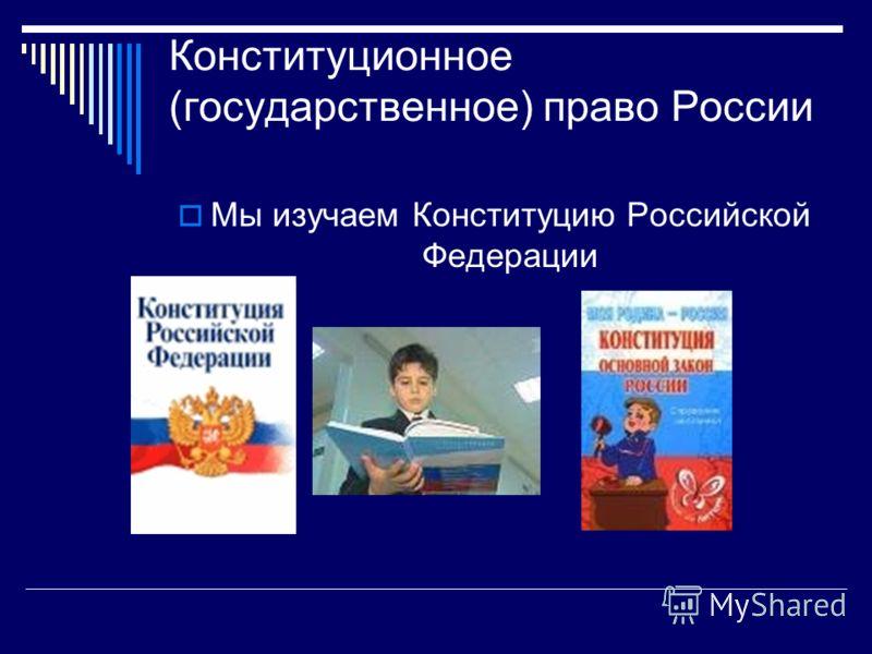 Конституционное (государственное) право России Мы изучаем Конституцию Российской Федерации