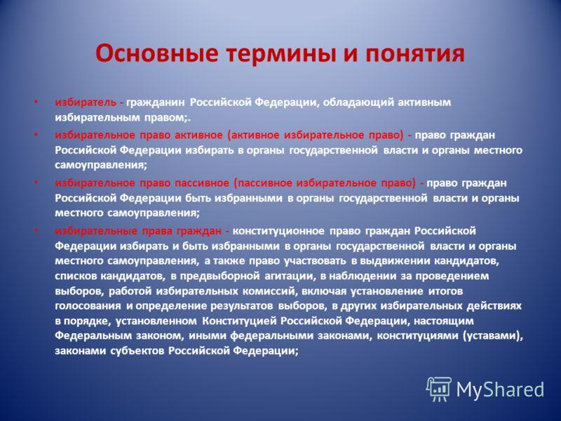 Основные термины и понятия избиратель - гражданин Российской Федерации, обладающий активным избирательным правом;. избирательное право активное (активное избирательное право) - право граждан Российской Федерации избирать в органы государственной влас