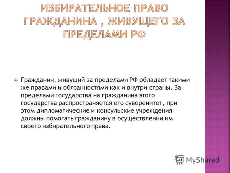 Гражданин, живущий за пределами РФ обладает такими же правами и обязанностями как и внутри страны. За пределами государства на гражданина этого государства распространяется его суверенитет, при этом дипломатические и консульские учреждения должны пом