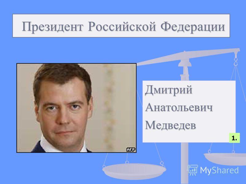 Президент Российской Федерации Президент Российской Федерации ДмитрийАнатольевичМедведев 1.