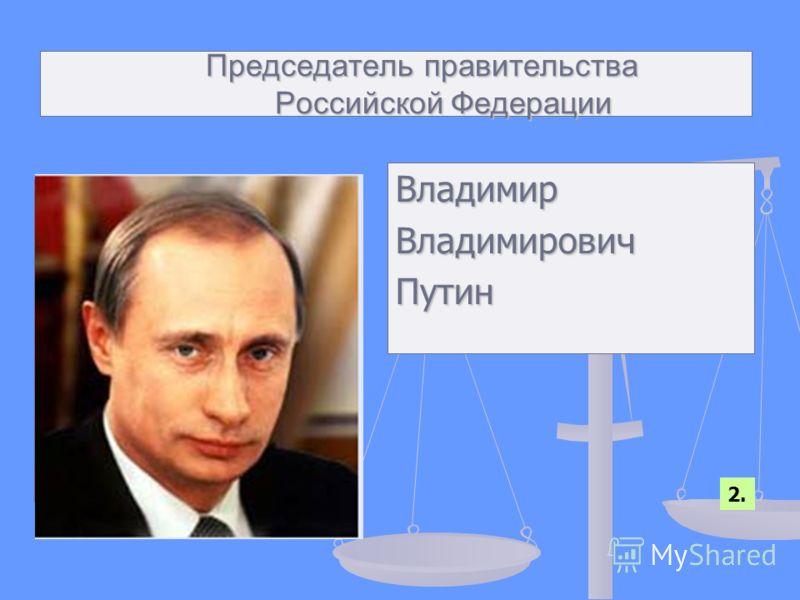 Председатель правительства Российской Федерации Председатель правительства Российской Федерации ВладимирВладимировичПутин 2.