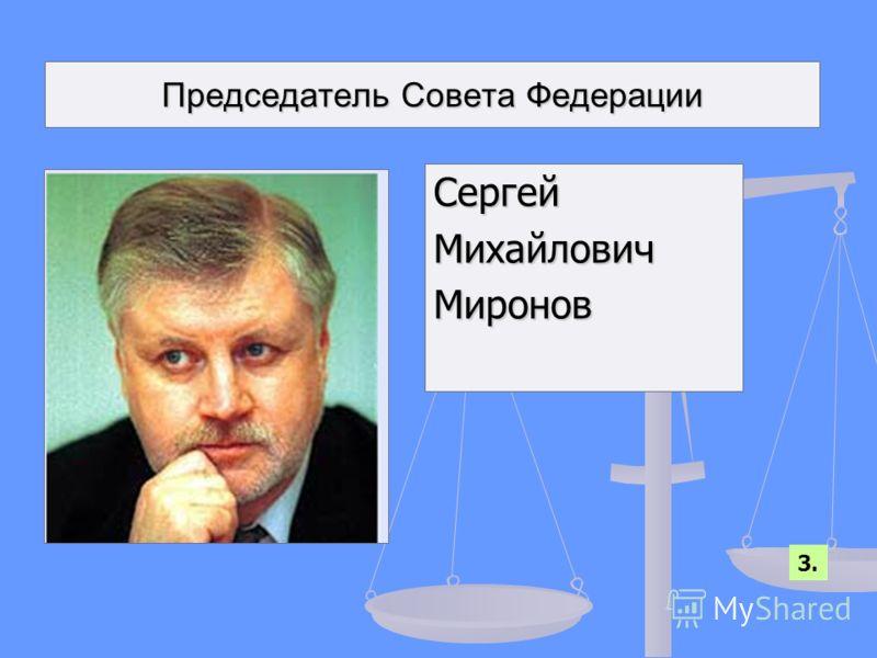 Председатель Совета Федерации СергейМихайловичМиронов 3.