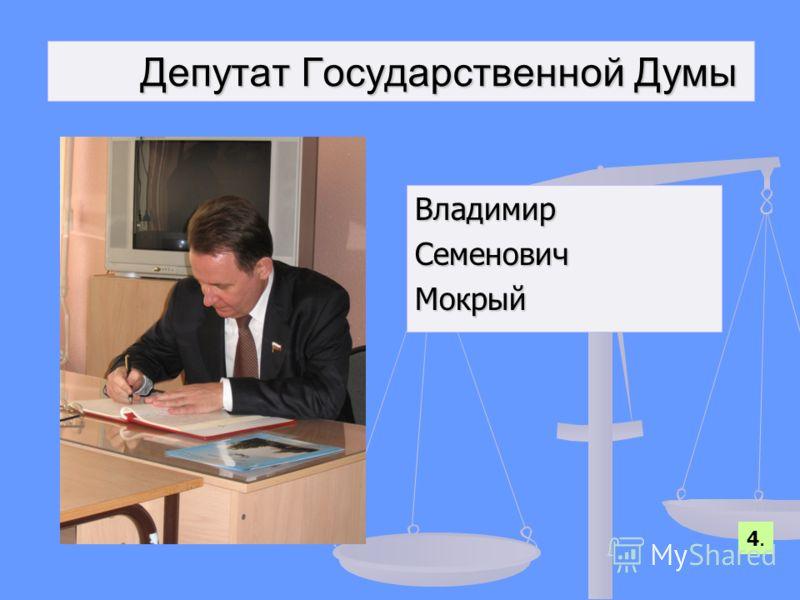 Депутат Государственной Думы Депутат Государственной Думы ВладимирСеменовичМокрый 4.4.