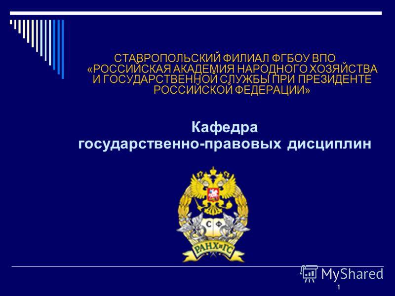 СТАВРОПОЛЬСКИЙ ФИЛИАЛ ФГБОУ ВПО «РОССИЙСКАЯ АКАДЕМИЯ НАРОДНОГО ХОЗЯЙСТВА И ГОСУДАРСТВЕННОЙ СЛУЖБЫ ПРИ ПРЕЗИДЕНТЕ РОССИЙСКОЙ ФЕДЕРАЦИИ» Кафедра государственно-правовых дисциплин 1