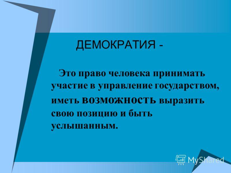 ДЕМОКРАТИЯ - Это право человека принимать участие в управление государством, иметь возможность выразить свою позицию и быть услышанным.