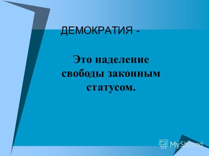 ДЕМОКРАТИЯ - Это наделение свободы законным статусом.