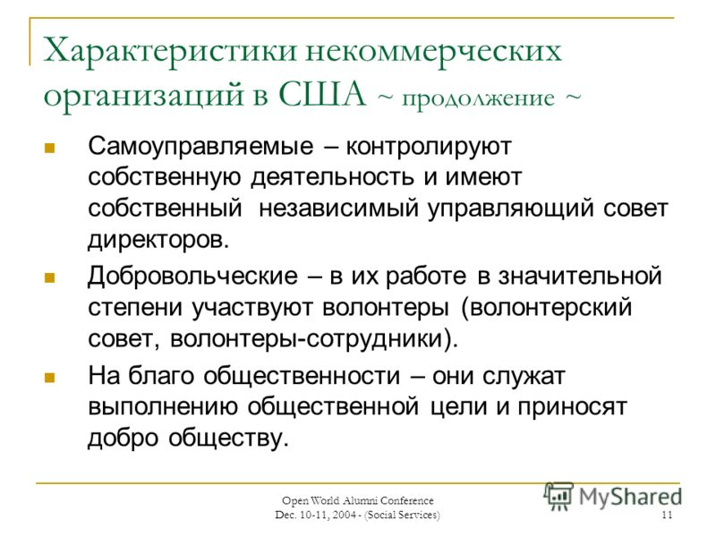 Open World Alumni Conference Dec. 10-11, 2004 - (Social Services) 11 Характеристики некоммерческих организаций в США ~ продолжение ~ Самоуправляемые – контролируют собственную деятельность и имеют собственный независимый управляющий совет директоров.