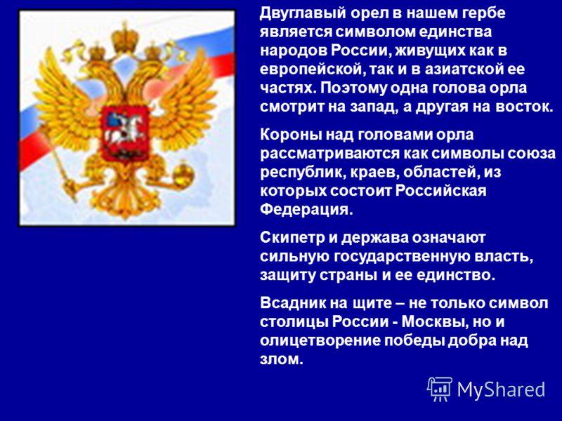 Двуглавый орел в нашем гербе является символом единства народов России, живущих как в европейской, так и в азиатской ее частях. Поэтому одна голова орла смотрит на запад, а другая на восток. Короны над головами орла рассматриваются как символы союза