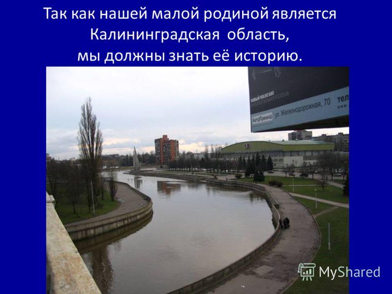 Так как нашей малой родиной является Калининградская область, мы должны знать её историю.