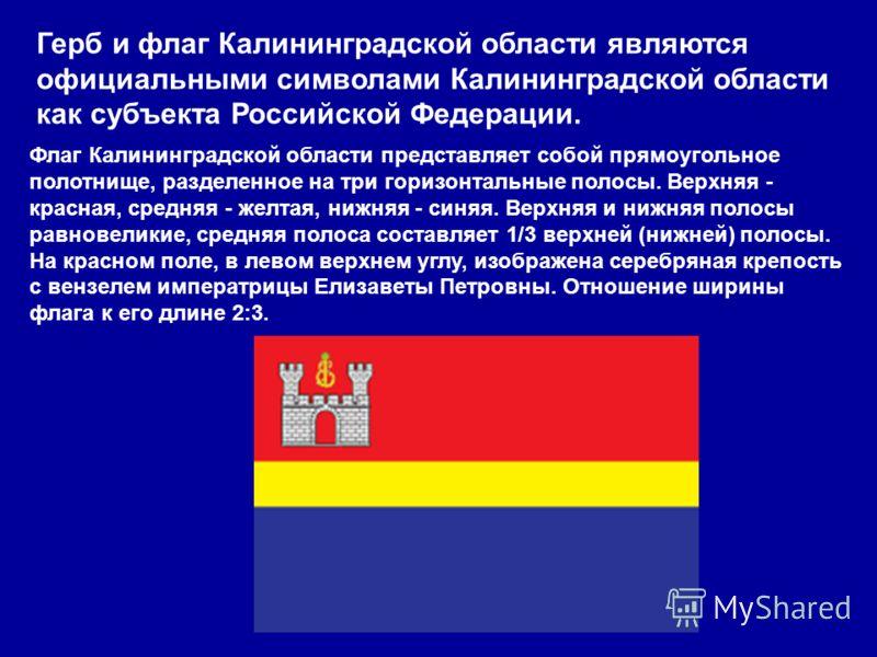 Герб и флаг Калининградской области являются официальными символами Калининградской области как субъекта Российской Федерации. Флаг Калининградской области представляет собой прямоугольное полотнище, разделенное на три горизонтальные полосы. Верхняя