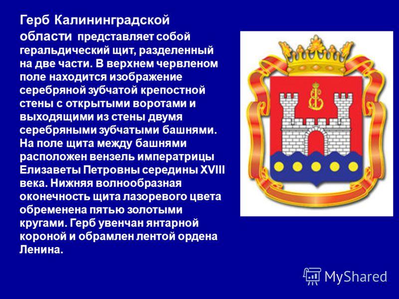 Герб Калининградской области представляет собой геральдический щит, разделенный на две части. В верхнем червленом поле находится изображение серебряной зубчатой крепостной стены с открытыми воротами и выходящими из стены двумя серебряными зубчатыми б