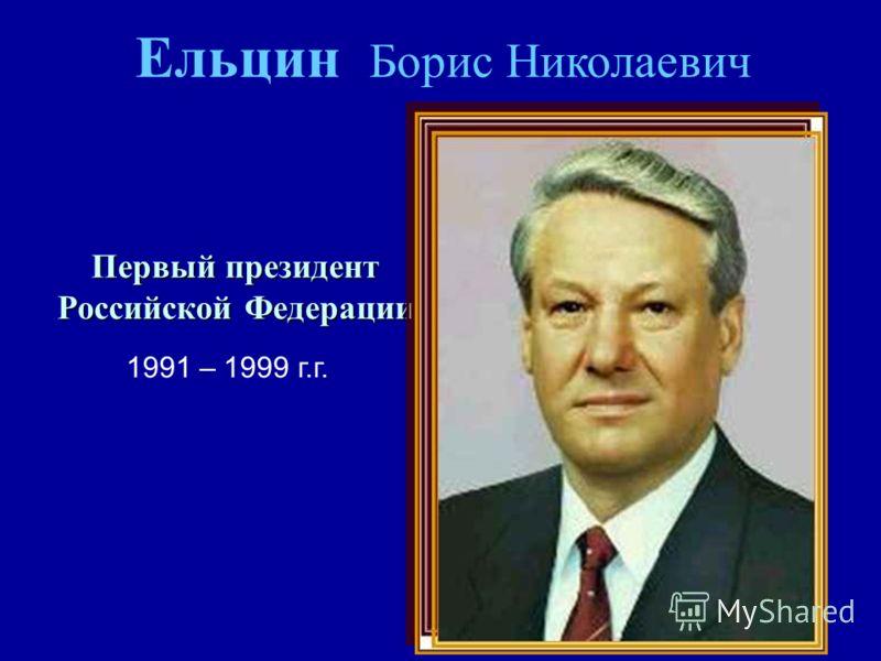 Ельцин Борис Николаевич Первый президент Российской Федерации 1991 – 1999 г.г.
