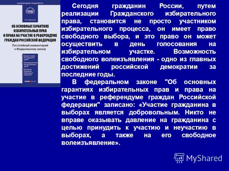 Сегодня гражданин России, путем реализации Гражданского избирательного права, становится не просто участником избирательного процесса, он имеет право свободного выбора, и это право он может осуществить в день голосования на избирательном участке. Воз