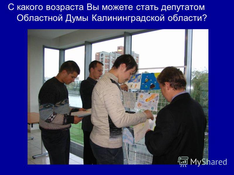 С какого возраста Вы можете стать депутатом Областной Думы Калининградской области?