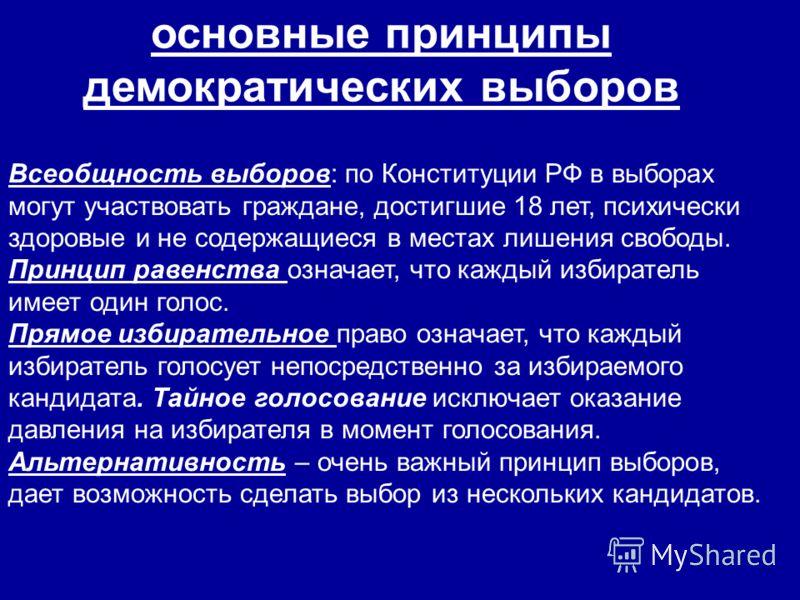 основные принципы демократических выборов Всеобщность выборов: по Конституции РФ в выборах могут участвовать граждане, достигшие 18 лет, психически здоровые и не содержащиеся в местах лишения свободы. Принцип равенства означает, что каждый избиратель