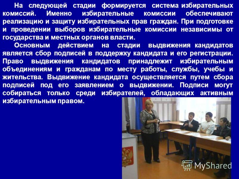 На следующей стадии формируется система избирательных комиссий. Именно избирательные комиссии обеспечивают реализацию и защиту избирательных прав граждан. При подготовке и проведении выборов избирательные комиссии независимы от государства и местных