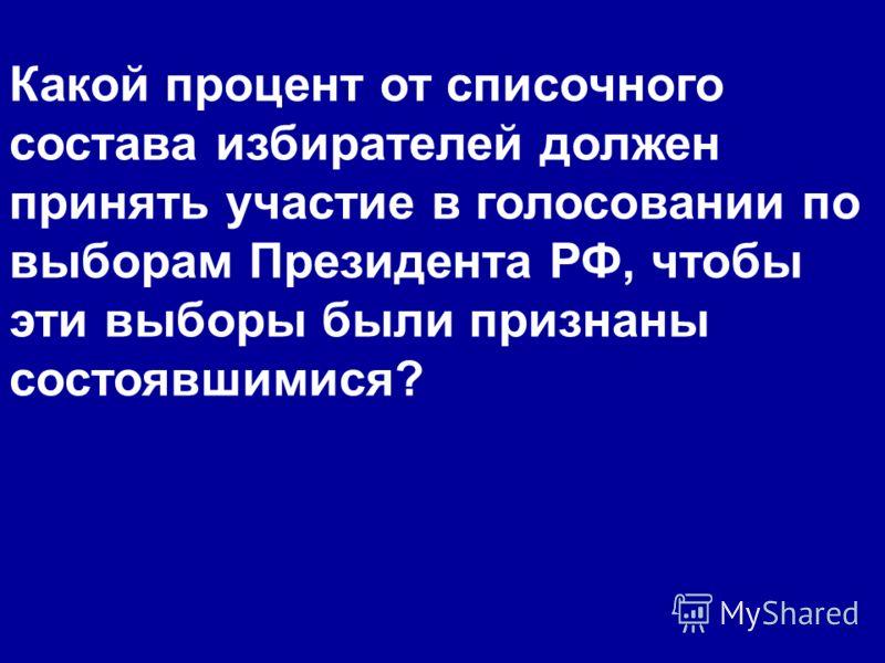 Какой процент от списочного состава избирателей должен принять участие в голосовании по выборам Президента РФ, чтобы эти выборы были признаны состоявшимися?