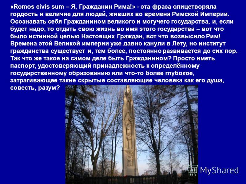 «Romos civis sum – Я, Гражданин Рима!» - эта фраза олицетворяла гордость и величие для людей, живших во времена Римской Империи. Осознавать себя Гражданином великого и могучего государства, и, если будет надо, то отдать свою жизнь во имя этого госуда