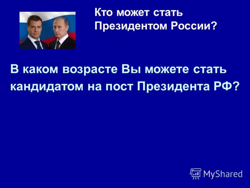 Кто может стать Президентом России? В каком возрасте Вы можете стать кандидатом на пост Президента РФ?